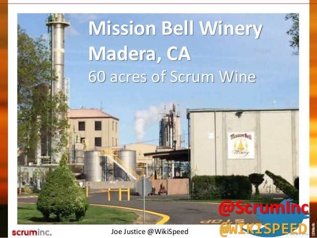 ©2014ScrumInc. Mission Bell Winery Madera, CA 60 acres of Scrum Wine Joe Justice @WikiSpeed © 2011 Scrum Inc. @ScrumInc @W...