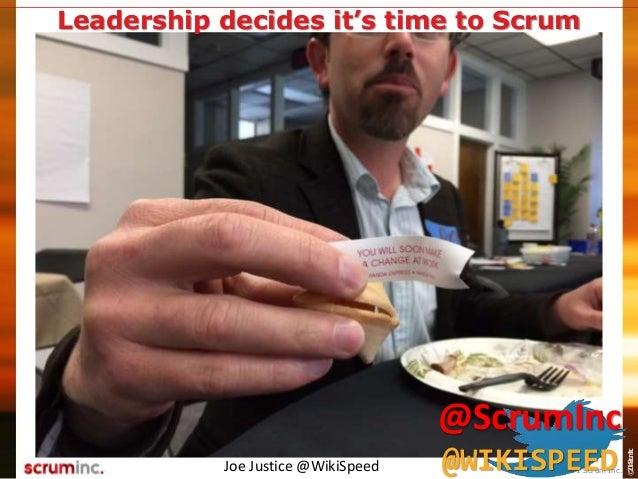 ©2014ScrumInc. Joe Justice @WikiSpeed Leadership decides it's time to Scrum © 2011 Scrum Inc. @ScrumInc @WIKISPEED