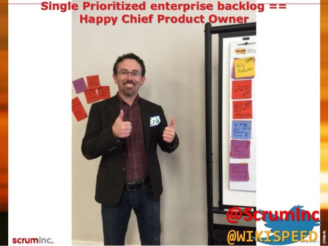 ©2014ScrumInc. Joe Justice @WikiSpeed Single Prioritized enterprise backlog == Happy Chief Product Owner © 2011 Scrum Inc....