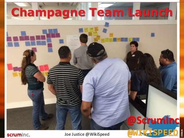 ©2014ScrumInc. Champagne Team Launch Joe Justice @WikiSpeed © 2011 Scrum Inc. @ScrumInc @WIKISPEED