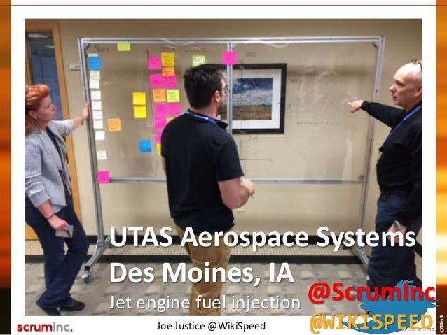 ©2014ScrumInc. UTAS Aerospace Systems Des Moines, IA Jet engine fuel injection Joe Justice @WikiSpeed © 2011 Scrum Inc. @S...