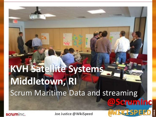 ©2014ScrumInc. KVH Satellite Systems Middletown, RI Scrum Maritime Data and streaming Joe Justice @WikiSpeed © 2011 Scrum ...