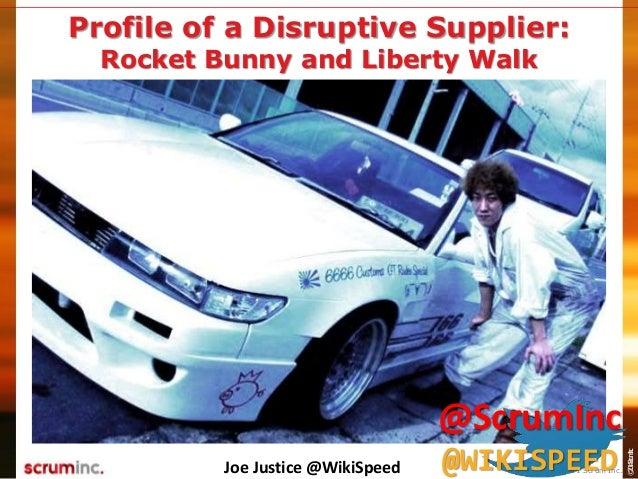 ©2014ScrumInc. Profile of a Disruptive Supplier: Rocket Bunny and Liberty Walk Joe Justice @WikiSpeed © 2011 Scrum Inc. @S...