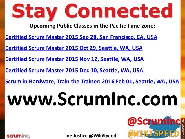 ©2014ScrumInc.2012ScrumInc. 40 Stay Connected Upcoming Public Classes in the Pacific Time zone: Certified Scrum Master 201...