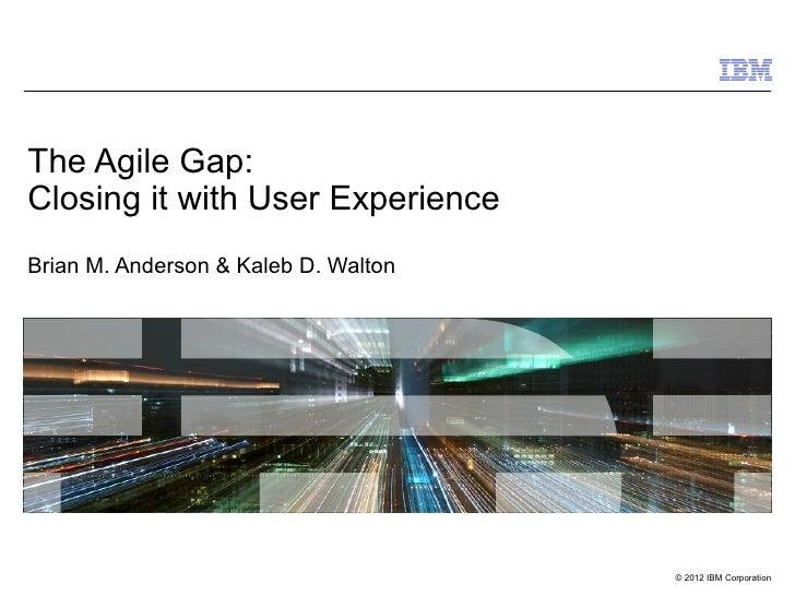 The Agile Gap:Closing it with User ExperienceBrian M. Anderson & Kaleb D. Walton                                      © 20...