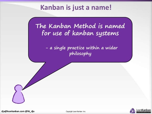 dja@leankanban.com @lki_dja Copyright Lean Kanban Inc. Kanban is just a name! The Kanban Method is named for use of kanban...