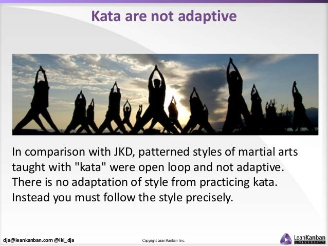 dja@leankanban.com @lki_dja Copyright Lean Kanban Inc. Kata are not adaptive In comparison with JKD, patterned styles of m...