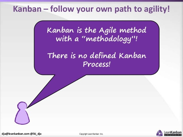 dja@leankanban.com @lki_dja Copyright Lean Kanban Inc. Kanban – follow your own path to agility! Kanban is the Agile metho...