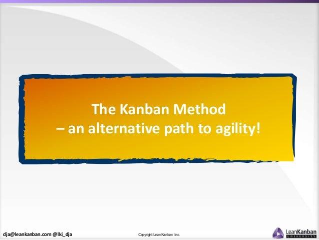 dja@leankanban.com @lki_dja Copyright Lean Kanban Inc. The Kanban Method – an alternative path to agility!