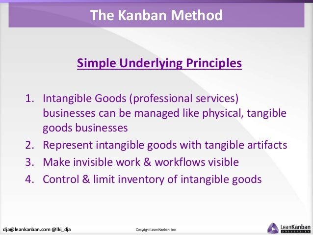 dja@leankanban.com @lki_dja Copyright Lean Kanban Inc. The Kanban Method Simple Underlying Principles 1. Intangible Goods ...