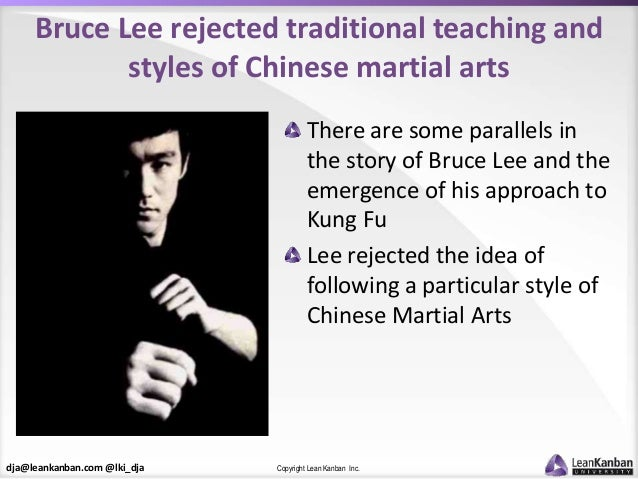 dja@leankanban.com @lki_dja Copyright Lean Kanban Inc. Bruce Lee rejected traditional teaching and styles of Chinese marti...