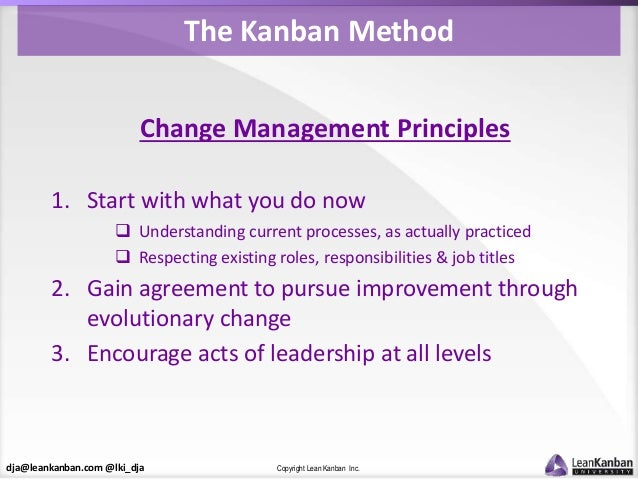 dja@leankanban.com @lki_dja Copyright Lean Kanban Inc. The Kanban Method Change Management Principles 1. Start with what y...
