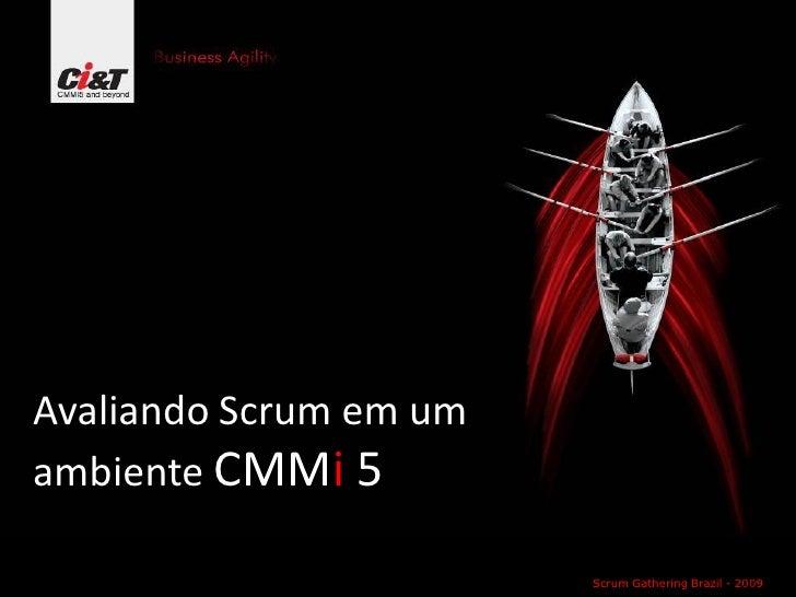 Avaliando Scrum em um ambiente CMMi 5                          Scrum Gathering Brazil - 2009