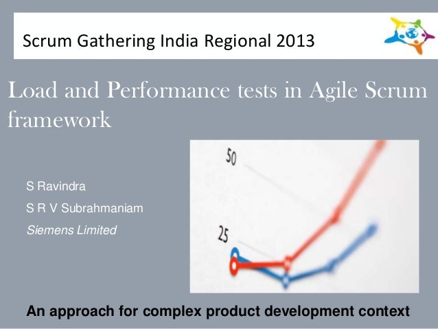 Load and Performance tests in Agile Scrum framework S Ravindra S R V Subrahmaniam Siemens Limited An approach for complex ...