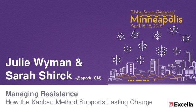 Managing Resistance How the Kanban Method Supports Lasting Change Julie Wyman & Sarah Shirck (@spark_CM)