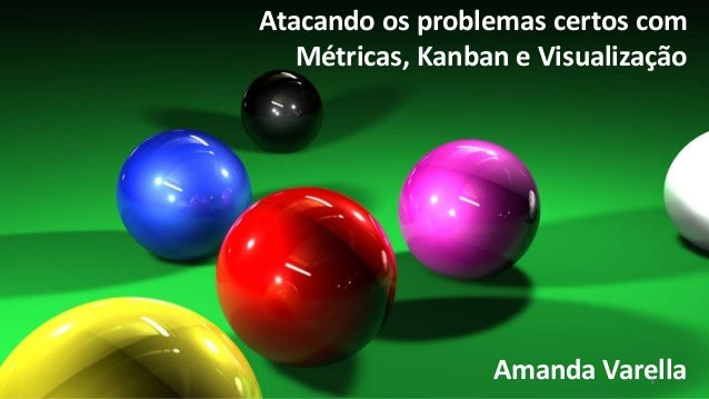 Atacando os problemas certos com  Métricas, Kanban e Visualização  Amanda Varella 1