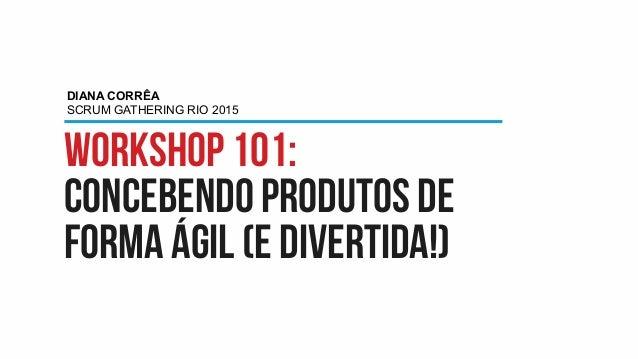 Workshop 101: concebendo produtos de forma ágil (e divertida!) DIANA CORRÊA SCRUM GATHERING RIO 2015