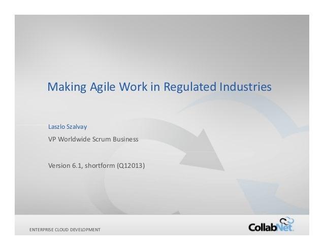 Making Agile Work in Regulated Industries       Laszlo Szalvay       VP Worldwide Scrum Business       Version 6.1, shortf...