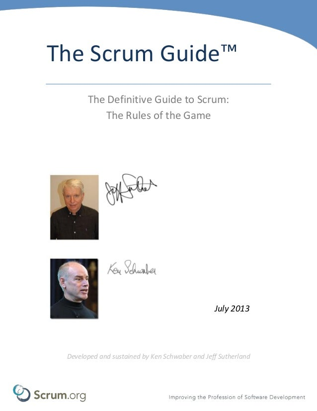 The Scrum Guide™ The Definitive Guide to Scrum: The Rules of the Game July 2013 Developed and sustained by Ken Schwaber an...