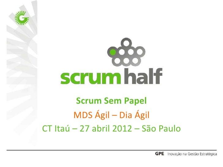 Scrum Sem Papel        MDS Ágil – Dia ÁgilCT Itaú – 27 abril 2012 – São Paulo