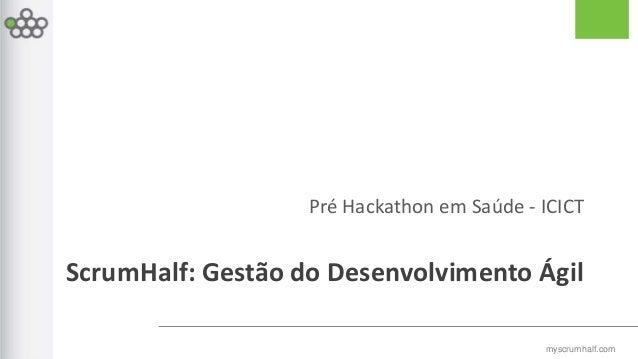 myscrumhalf.com Pré Hackathon em Saúde - ICICT ScrumHalf: Gestão do Desenvolvimento Ágil