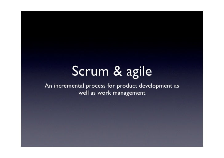 Scrum & agile An incremental process for product development as            well as work management
