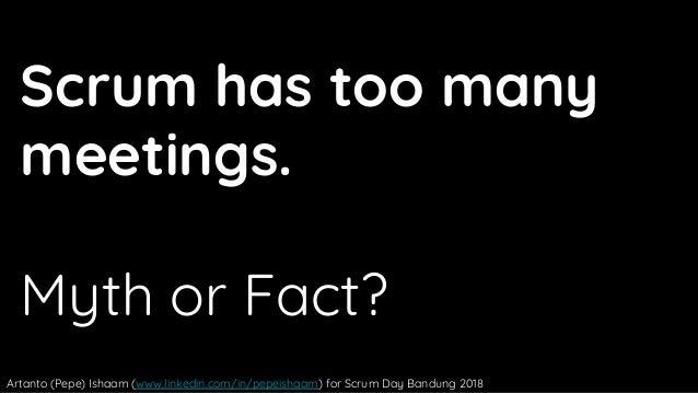 Scrum has too many meetings. Myth or Fact? Artanto (Pepe) Ishaam (www.linkedin.com/in/pepeishaam) for Scrum Day Bandung 20...