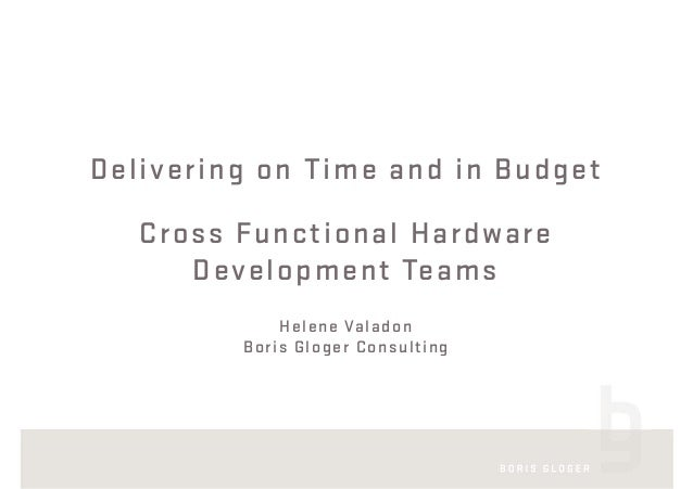 Delivering on Time and in Budget Cross Functional Hardware Development Teams Helene Valadon Boris Gloger Consulting
