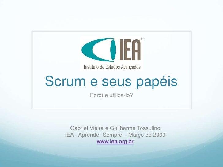 Scrum e seus papéis            Porque utiliza-lo?         Gabriel Vieira e Guilherme Tossulino   IEA - Aprender Sempre – M...