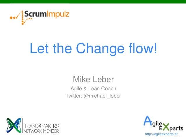 Let the Change flow! Mike Leber Agile & Lean Coach Twitter: @michael_leber http://agileexperts.at