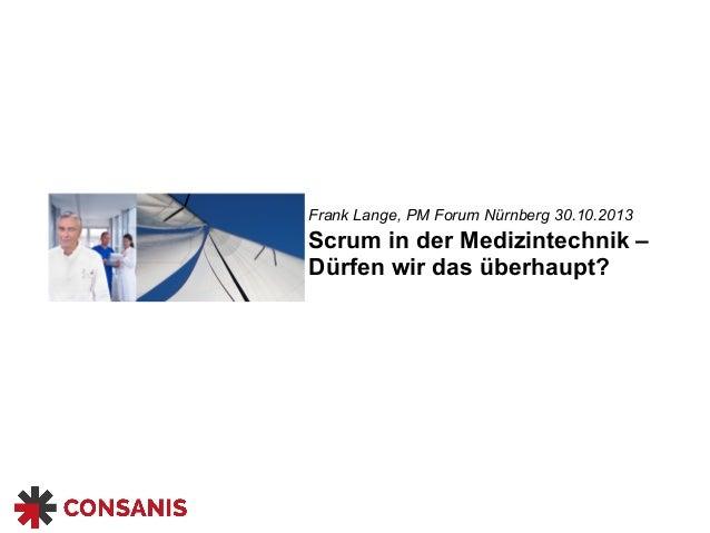 Scrum in der Medizintechnik – Dürfen wir das überhaupt? Frank Lange, PM Forum Nürnberg 30.10.2013