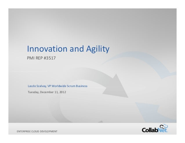 Innovation and Agility       PMI REP #3517        Laszlo Szalvay, VP Worldwide Scrum Business        Tuesday, December 11,...
