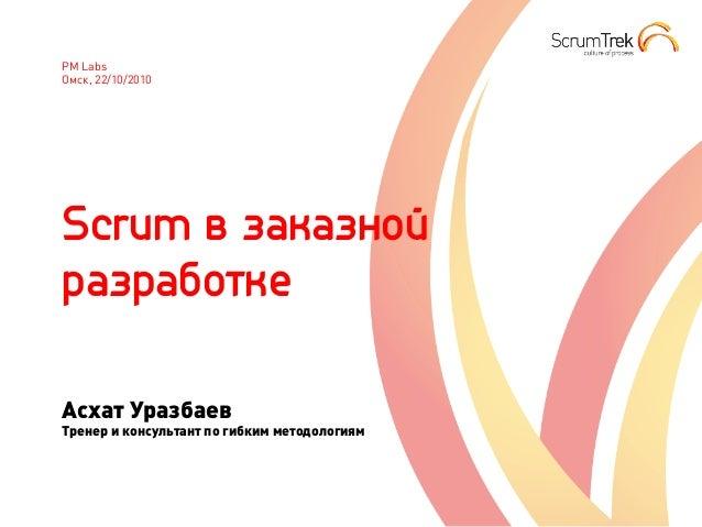 PM Labs Омск, 22/10/2010 Scrum в заказной разработке Асхат Уразбаев Тренер и консультант по гибким методологиям