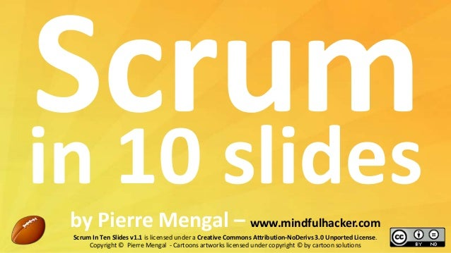 in 10 slides by Pierre Mengal – www.mindfulhacker.com Scrum In Ten Slides v1.1 is licensed under a Creative Commons Attrib...