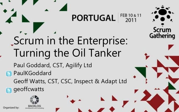 Scrum in the Enterprise:Turning the Oil TankerPaul Goddard, CST, Agilify LtdPaulKGoddardGeoff Watts, CST, CSC, Inspect & A...