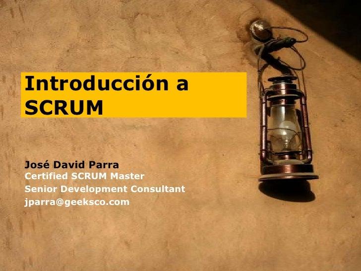 Introducción a SCRUM<br />José David Parra<br />Certified SCRUM Master<br />SeniorDevelopmentConsultant<br />jparra@geeksc...