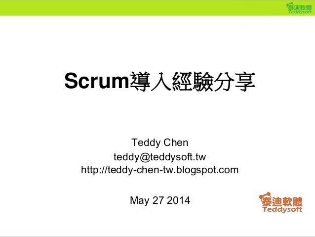 Teddy Chen teddy@teddysoft.tw http://teddy-chen-tw.blogspot.com May 27 2014 Scrum導入經驗分享