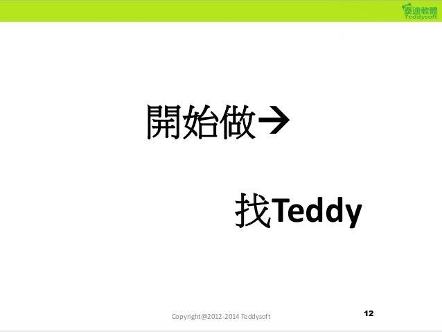 開始做 找Teddy 12Copyright@2012-2014 Teddysoft