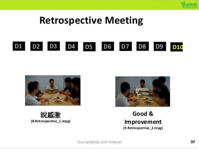37 Retrospective Meeting D1 D2 D3 D4 D5 D6 D7 D8 D9 D10 說感激 (8.Retrospective_1.mpg) Good & Improvement (9.Retrospective_2....