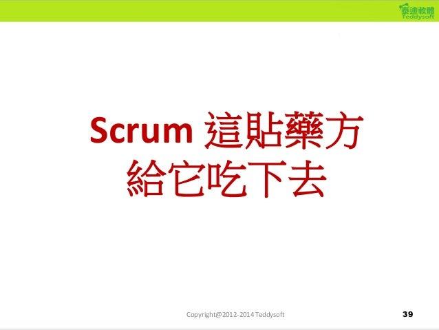 39 Scrum 這貼藥方 給它吃下去 Copyright@2012-2014 Teddysoft
