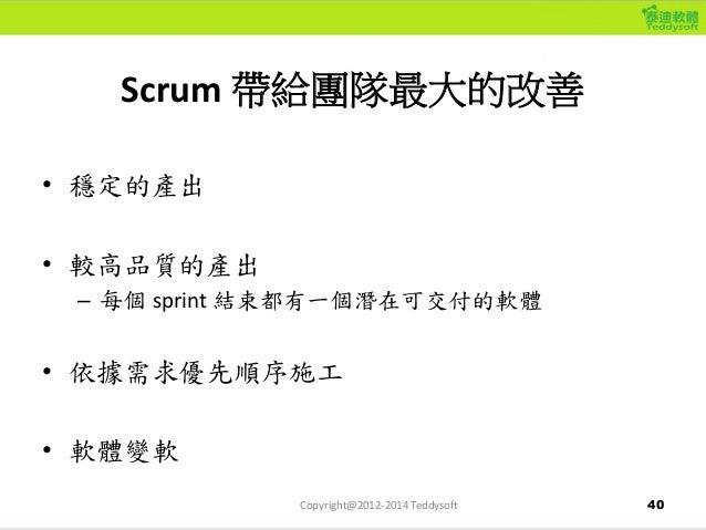40 Scrum 帶給團隊最大的改善 • 穩定的產出 • 較高品質的產出 – 每個 sprint 結束都有一個潛在可交付的軟體 • 依據需求優先順序施工 • 軟體變軟 Copyright@2012-2014 Teddysoft