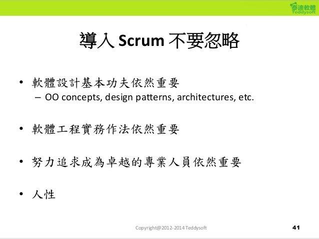 41 導入 Scrum 不要忽略 • 軟體設計基本功夫依然重要 – OO concepts, design patterns, architectures, etc. • 軟體工程實務作法依然重要 • 努力追求成為卓越的專業人員依然重要 • 人...