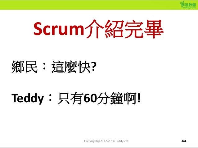 44 Scrum介紹完畢 鄉民:這麼快? Teddy:只有60分鐘啊! Copyright@2012-2014 Teddysoft
