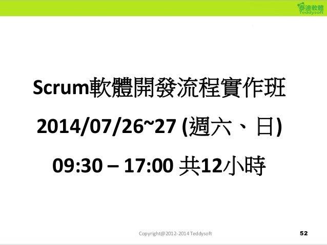 52 Scrum軟體開發流程實作班 2014/07/26~27 (週六、日) 09:30 – 17:00 共12小時 Copyright@2012-2014 Teddysoft