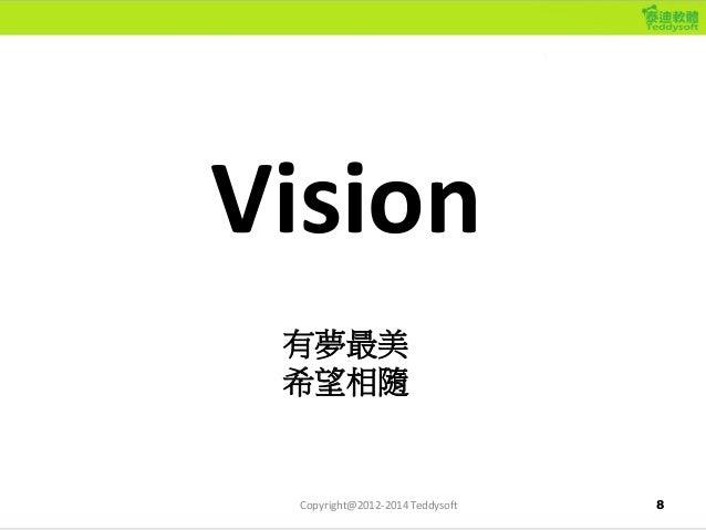 8 Vision 有夢最美 希望相隨 Copyright@2012-2014 Teddysoft