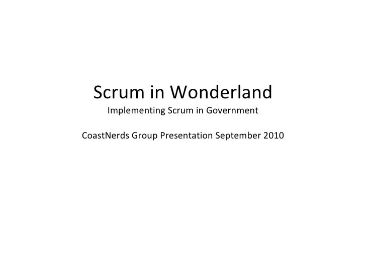 Scrum in Wonderland Implementing Scrum in Government CoastNerds Group Presentation September 2010