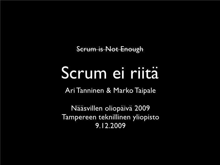 Scrum is Not Enough   Scrum ei riitä  Ari Tanninen & Marko Taipale    Nääsvillen oliopäivä 2009 Tampereen teknillinen ylio...
