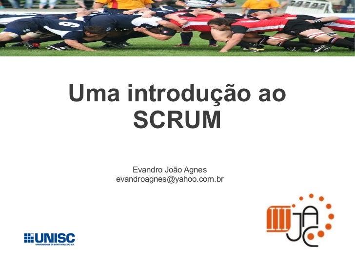 Uma introdução ao     SCRUM       Evandro João Agnes   evandroagnes@yahoo.com.br