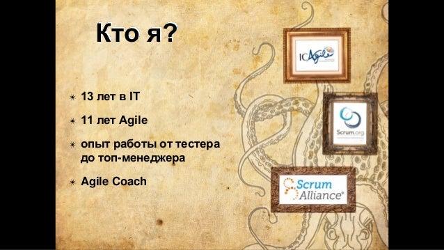 Кто я? ✴ 13 лет в IT ✴ 11 лет Agile ✴ опыт работы от тестера до топ-менеджера ✴ Agile Coach