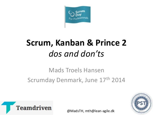Scrum, Kanban & Prince 2 dos and don'ts Mads Troels Hansen Scrumday Denmark, June 17th 2014 @MadsTH, mth@lean-agile.dk